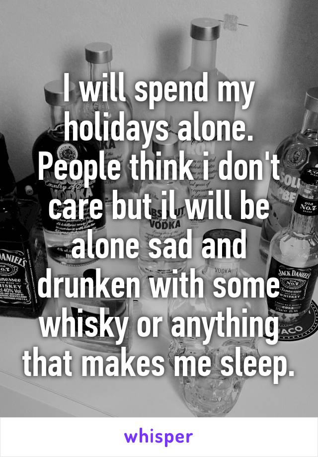 I will spend my holidays alone. People think i don't care but il will be alone sad and drunken with some whisky or anything that makes me sleep.