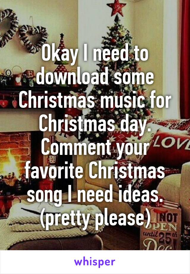 Okay I need to download some Christmas music for Christmas day. Comment your favorite Christmas song I need ideas. (pretty please)