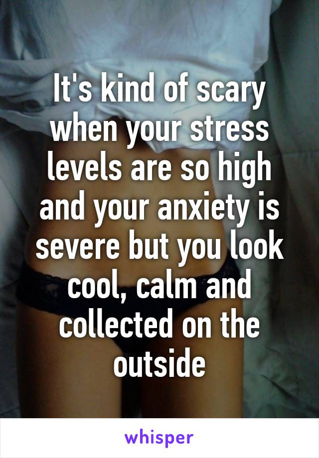 It's kind of scary when your stress levels are so high and your anxiety is severe but you look cool, calm and collected on the outside