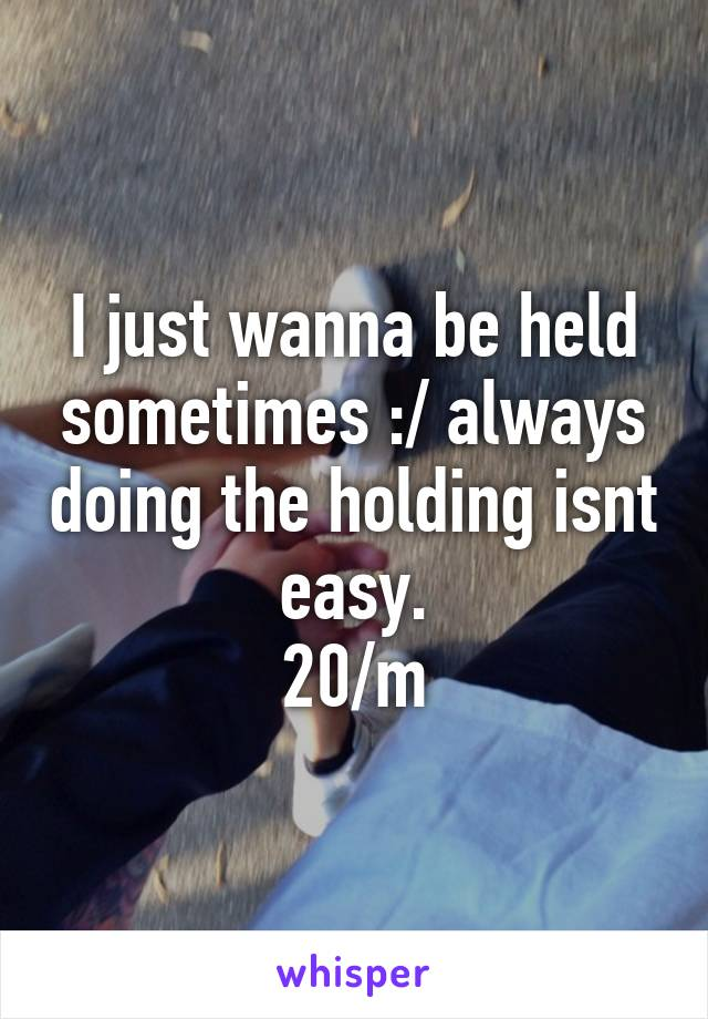 I just wanna be held sometimes :/ always doing the holding isnt easy. 20/m