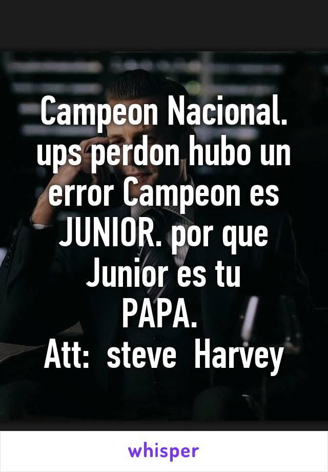 Campeon Nacional. ups perdon hubo un error Campeon es JUNIOR. por que Junior es tu PAPA.  Att:  steve  Harvey