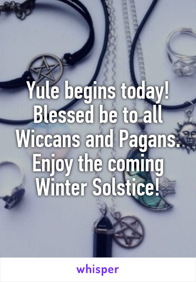 Yule begins today! Blessed be to all Wiccans and Pagans. Enjoy the coming Winter Solstice!