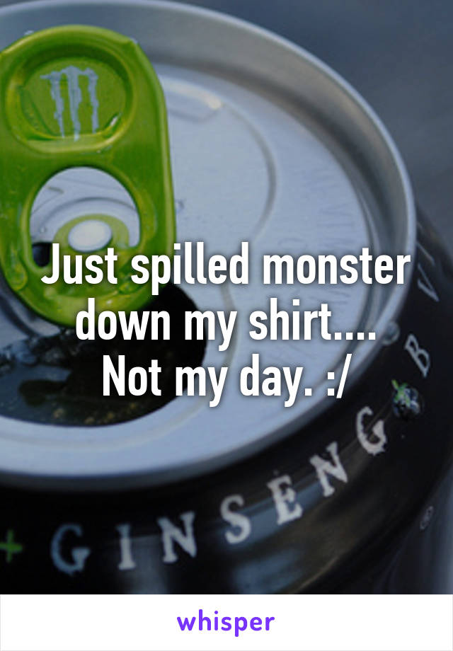 Just spilled monster down my shirt.... Not my day. :/