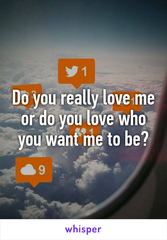 Do you really love me or do you love who you want me to be?