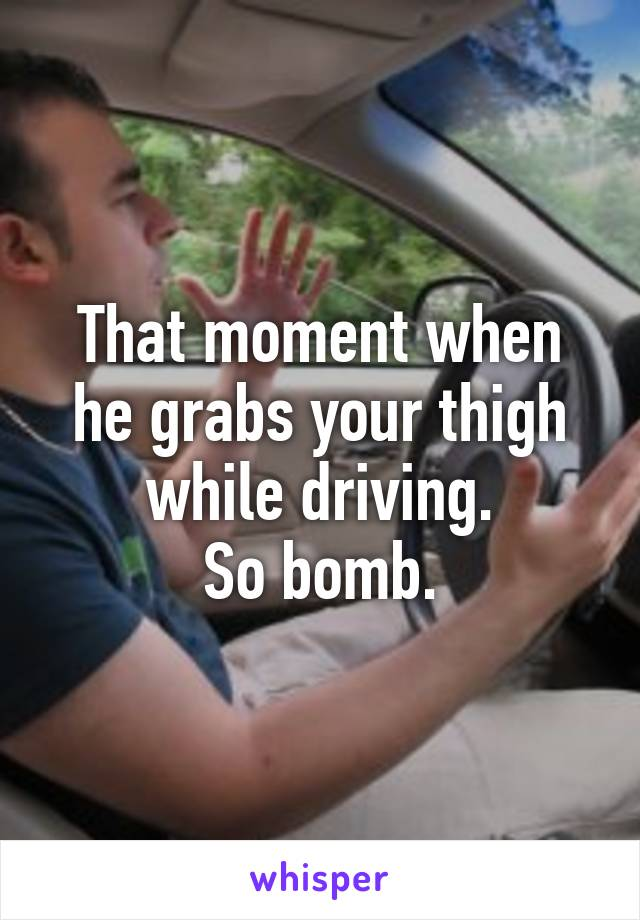 That moment when he grabs your thigh while driving. So bomb.