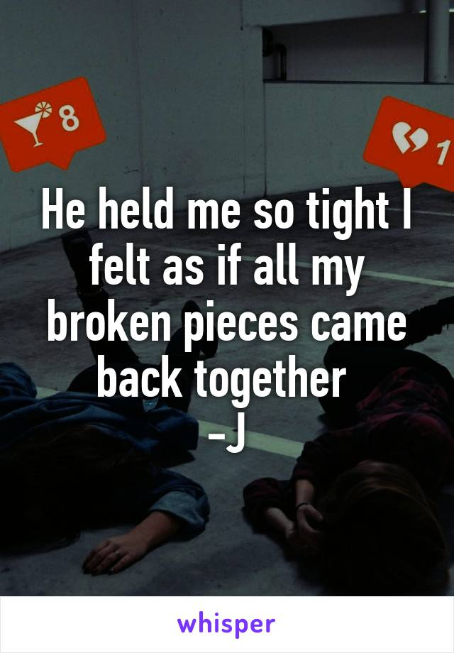 He held me so tight I felt as if all my broken pieces came back together  -J