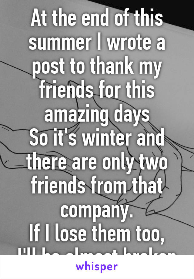 At the end of this summer I wrote a post to thank my friends for this amazing days So it's winter and there are only two friends from that company. If I lose them too, I'll be almost broken