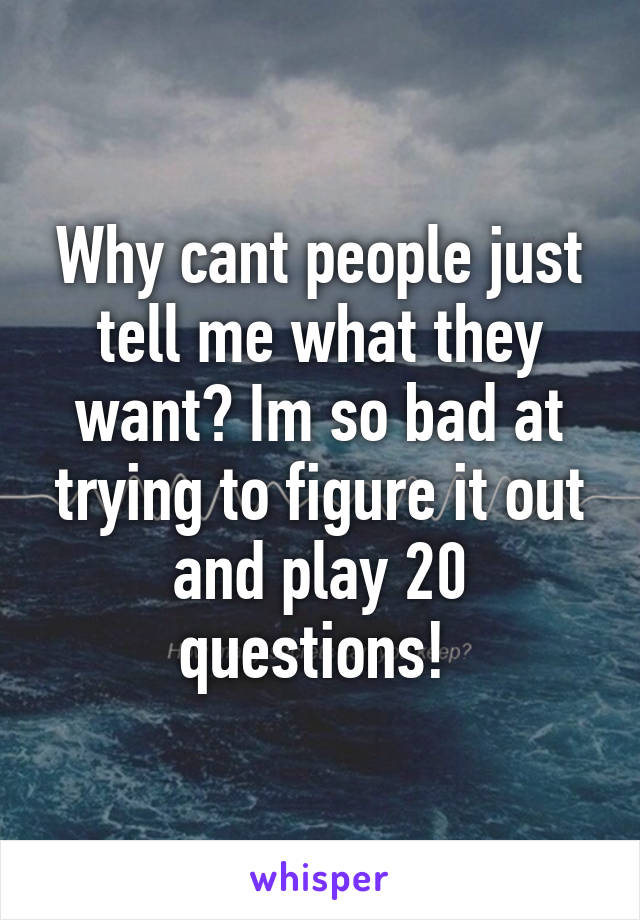 Why cant people just tell me what they want? Im so bad at trying to figure it out and play 20 questions!