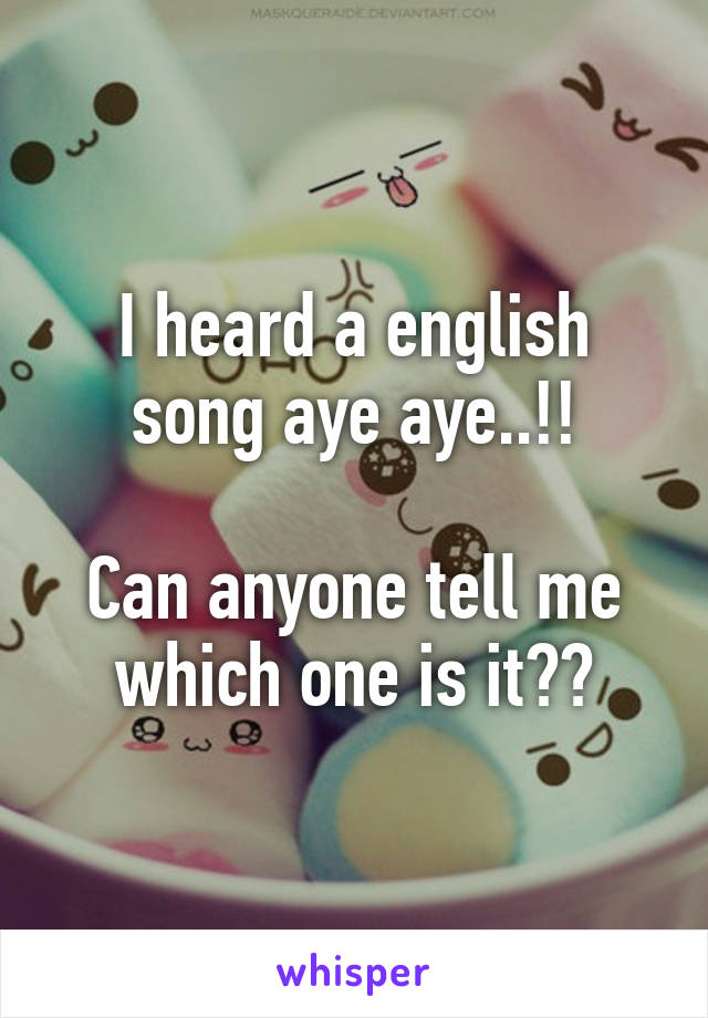 I heard a english song aye aye..!!  Can anyone tell me which one is it??