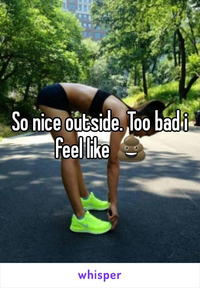 So nice outside. Too bad i feel like 💩