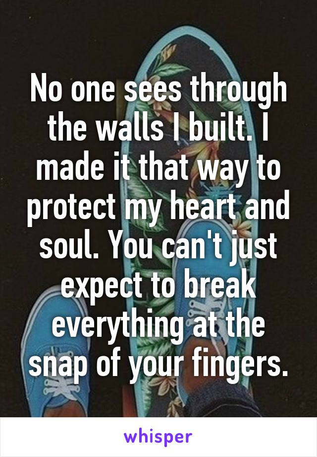 No one sees through the walls I built. I made it that way to protect my heart and soul. You can't just expect to break everything at the snap of your fingers.