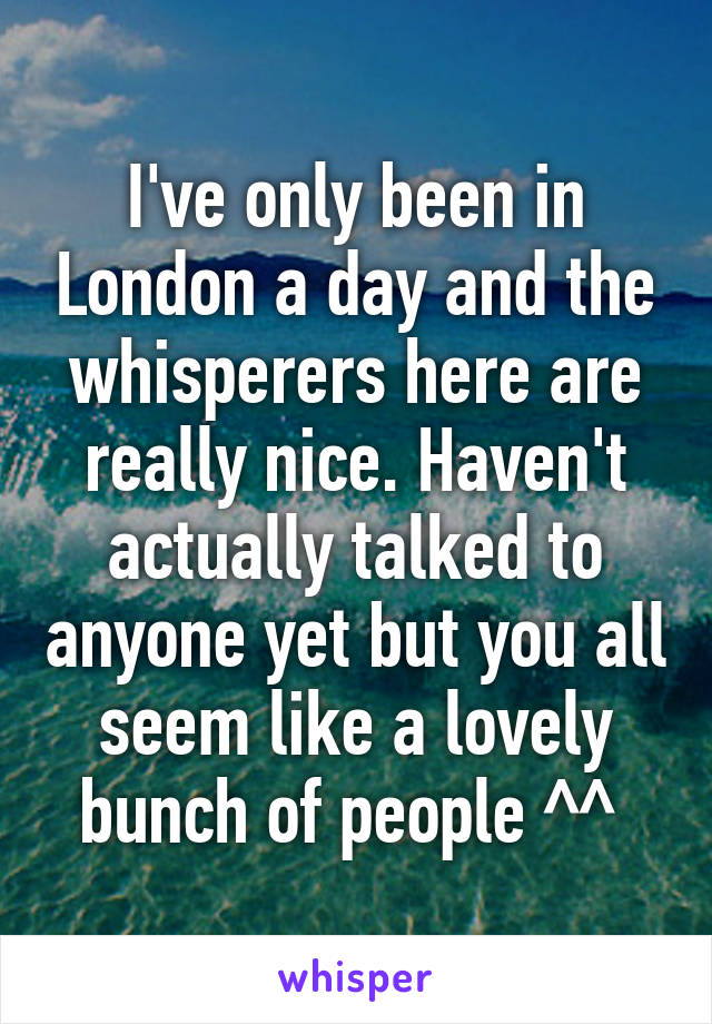 I've only been in London a day and the whisperers here are really nice. Haven't actually talked to anyone yet but you all seem like a lovely bunch of people ^^