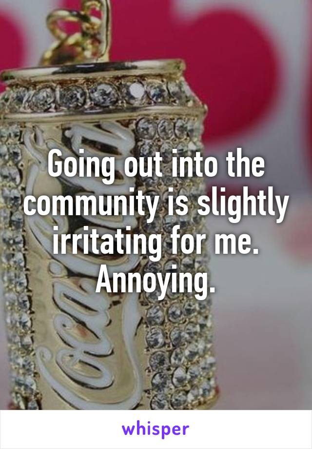 Going out into the community is slightly irritating for me. Annoying.