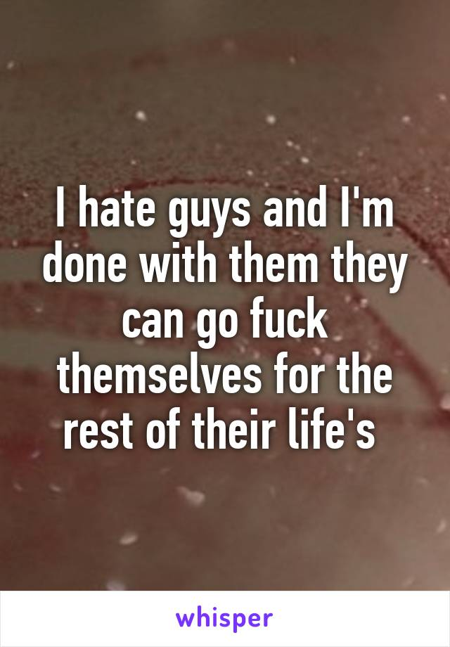 I hate guys and I'm done with them they can go fuck themselves for the rest of their life's