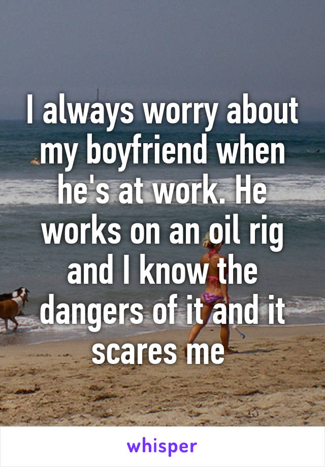 I always worry about my boyfriend when he's at work. He works on an oil rig and I know the dangers of it and it scares me