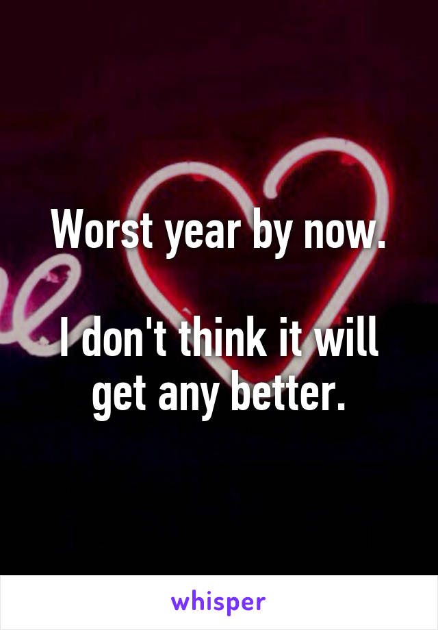Worst year by now.  I don't think it will get any better.