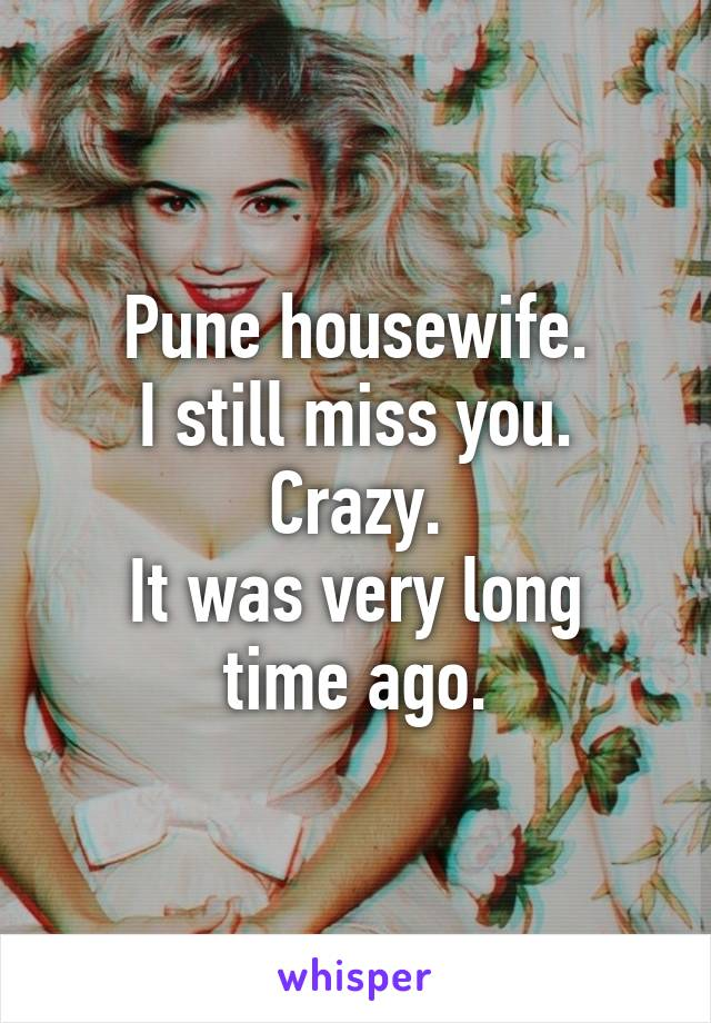 Pune housewife. I still miss you. Crazy. It was very long time ago.