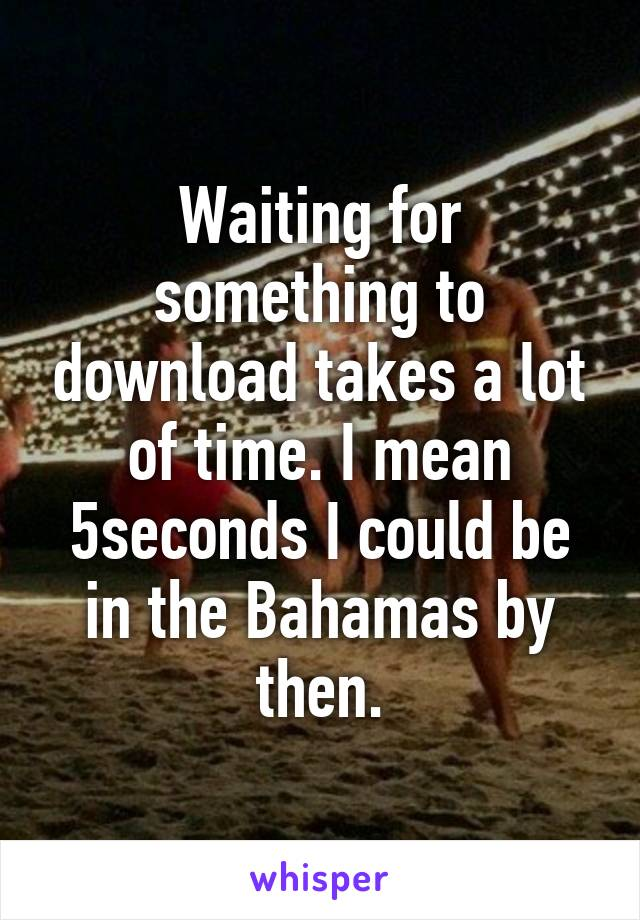 Waiting for something to download takes a lot of time. I mean 5seconds I could be in the Bahamas by then.