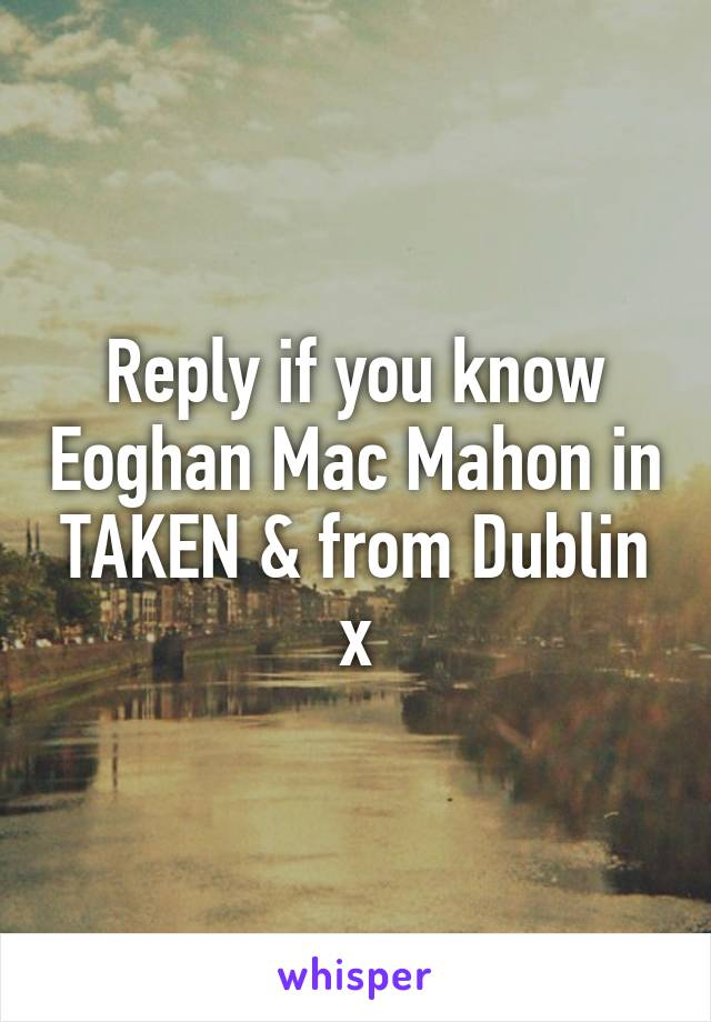 Reply if you know Eoghan Mac Mahon in TAKEN & from Dublin x