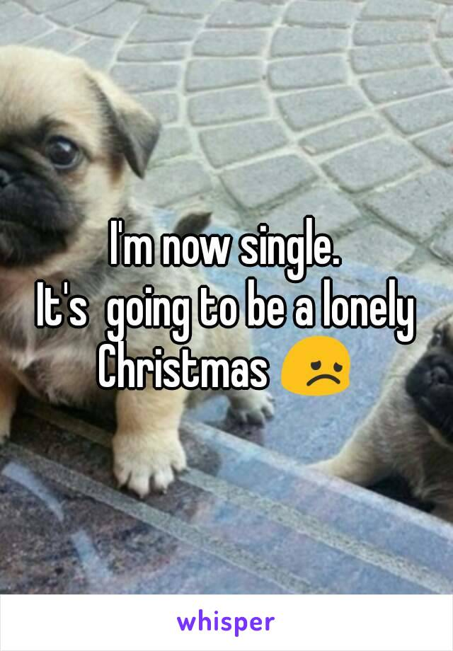 I'm now single. It's  going to be a lonely Christmas 😞
