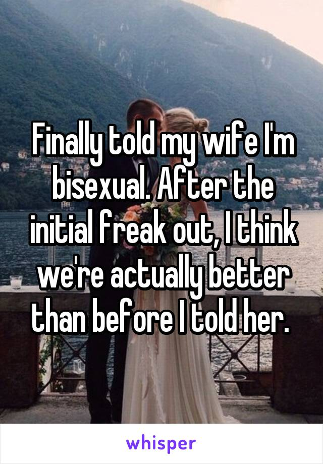 Finally told my wife I'm bisexual. After the initial freak out, I think we're actually better than before I told her.