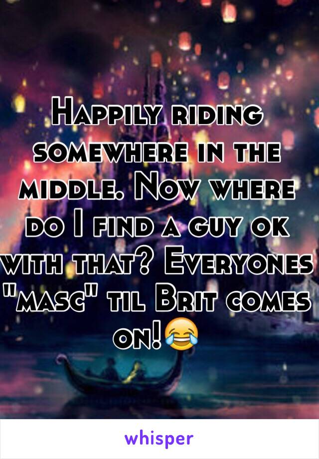 "Happily riding somewhere in the middle. Now where do I find a guy ok with that? Everyones ""masc"" til Brit comes on!😂"