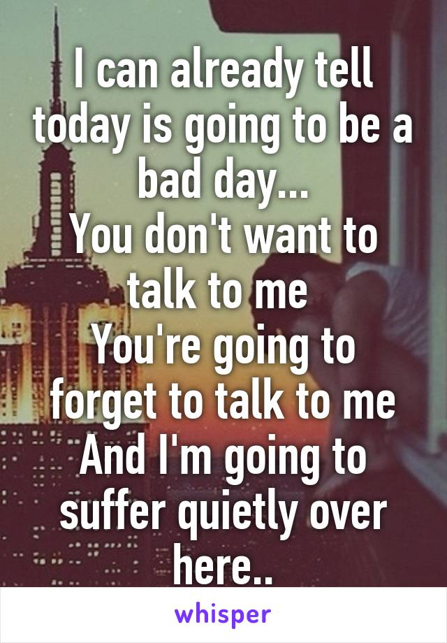 I can already tell today is going to be a bad day... You don't want to talk to me  You're going to forget to talk to me And I'm going to suffer quietly over here..