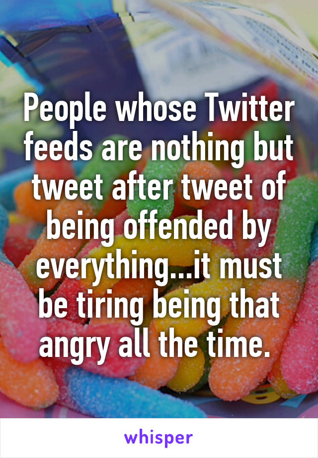 People whose Twitter feeds are nothing but tweet after tweet of being offended by everything...it must be tiring being that angry all the time.