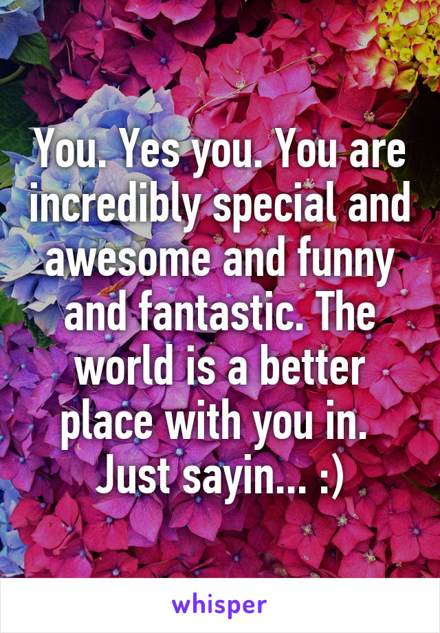 You. Yes you. You are incredibly special and awesome and funny and fantastic. The world is a better place with you in.  Just sayin... :)