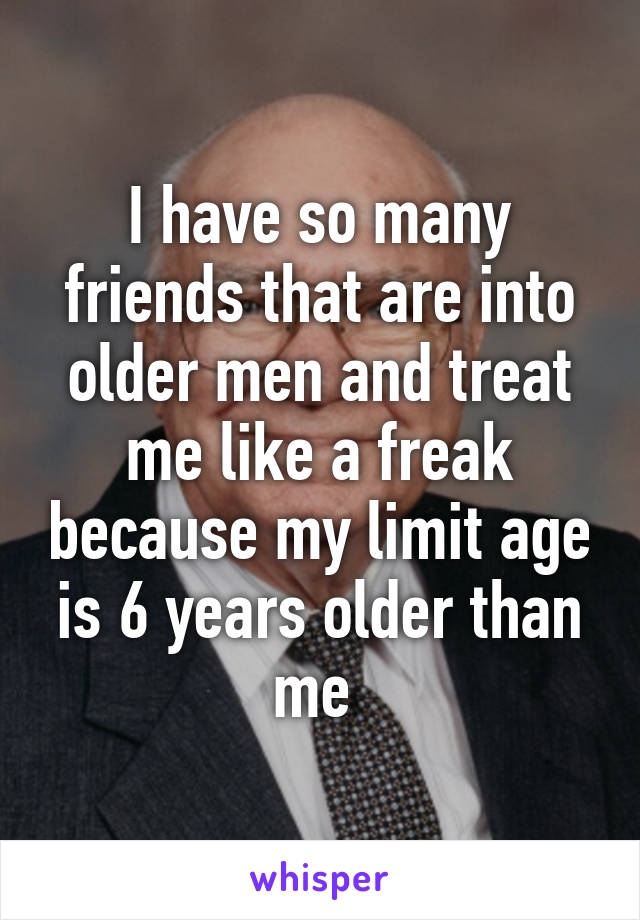 I have so many friends that are into older men and treat me like a freak because my limit age is 6 years older than me