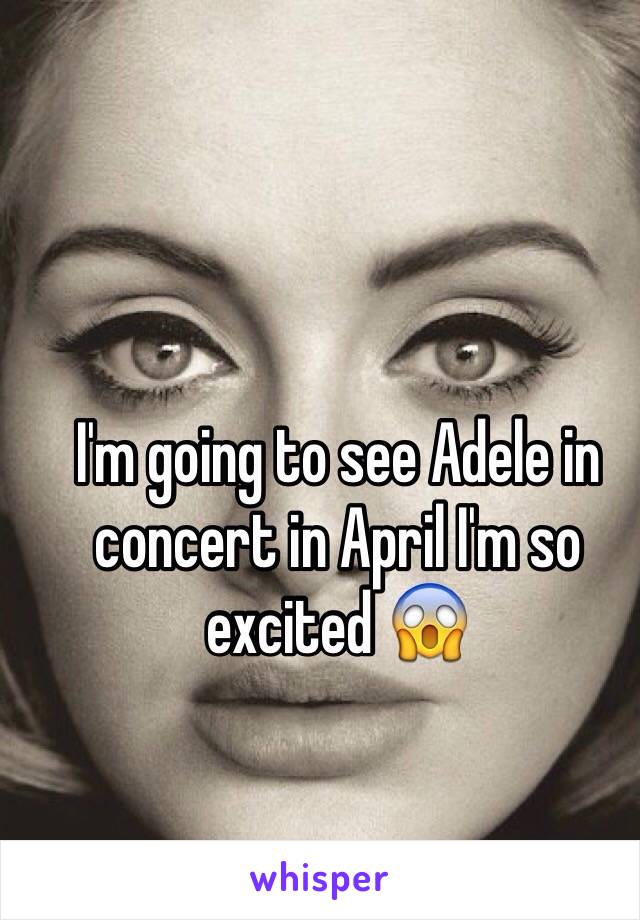 I'm going to see Adele in concert in April I'm so excited 😱