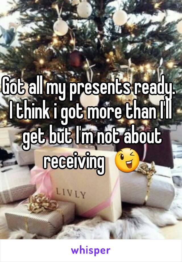 Got all my presents ready.  I think i got more than I'll get but I'm not about receiving  😉