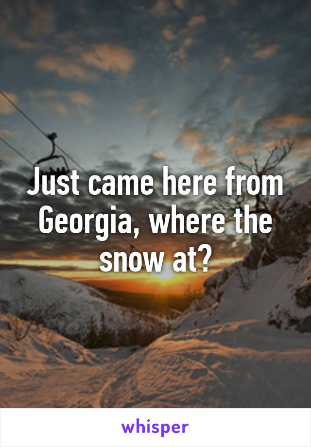 Just came here from Georgia, where the snow at?