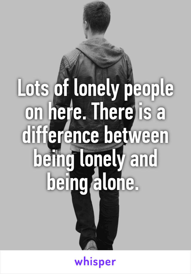 Lots of lonely people on here. There is a difference between being lonely and being alone.