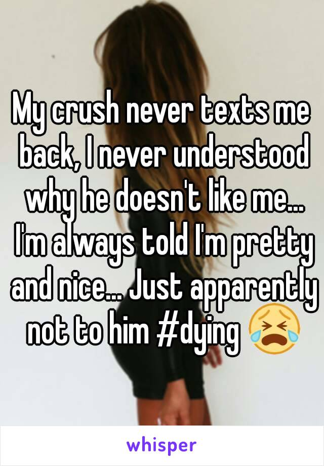 My crush never texts me back, I never understood why he doesn't like me... I'm always told I'm pretty and nice... Just apparently not to him #dying 😭