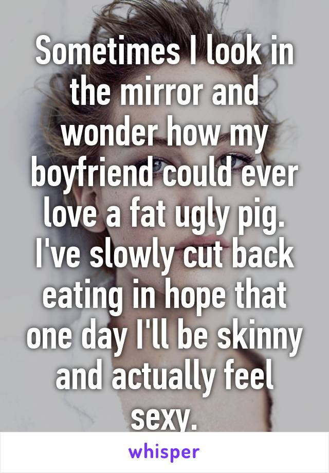 Sometimes I look in the mirror and wonder how my boyfriend could ever love a fat ugly pig. I've slowly cut back eating in hope that one day I'll be skinny and actually feel sexy.