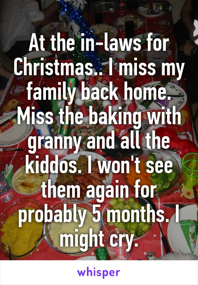 At the in-laws for Christmas.. I miss my family back home. Miss the baking with granny and all the kiddos. I won't see them again for probably 5 months. I might cry.
