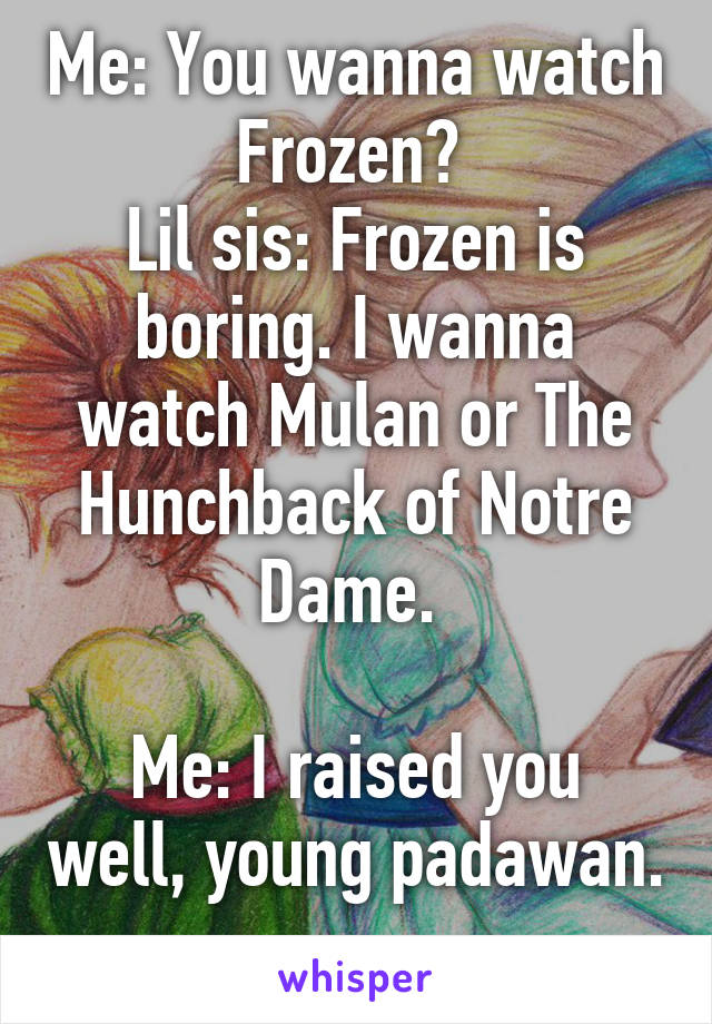 Me: You wanna watch Frozen?  Lil sis: Frozen is boring. I wanna watch Mulan or The Hunchback of Notre Dame.   Me: I raised you well, young padawan.
