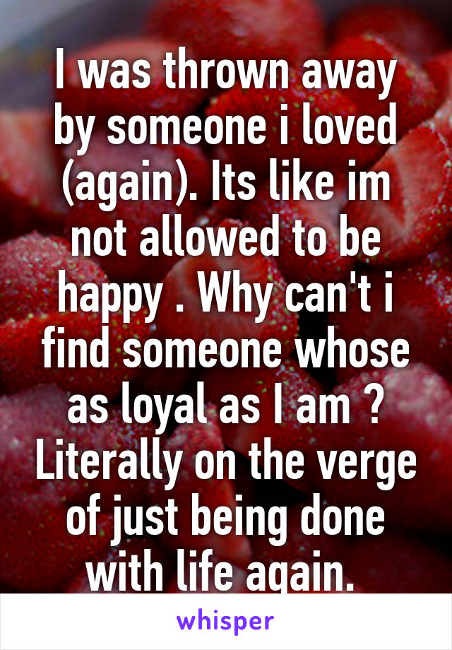 I was thrown away by someone i loved (again). Its like im not allowed to be happy . Why can't i find someone whose as loyal as I am ? Literally on the verge of just being done with life again.