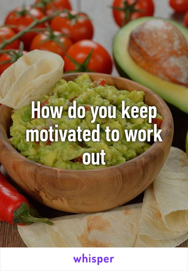 How do you keep motivated to work out
