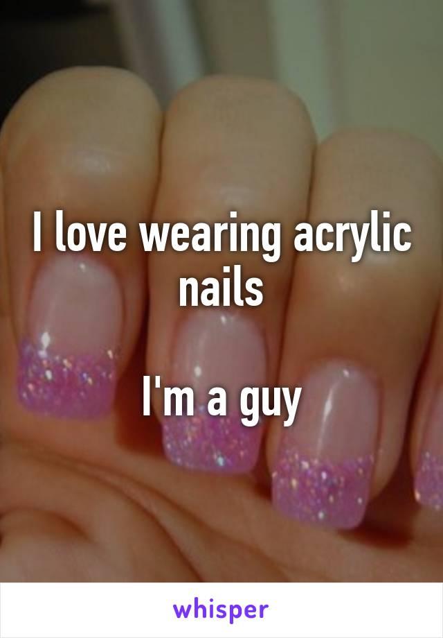 I love wearing acrylic nails  I'm a guy