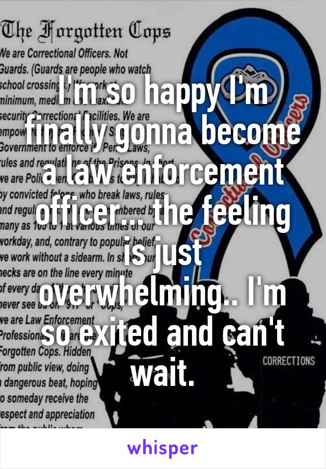 I'm so happy I'm finally gonna become a law enforcement officer... the feeling is just overwhelming.. I'm so exited and can't wait.