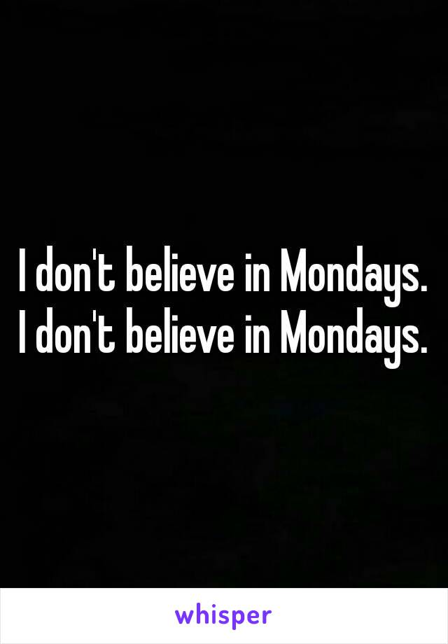 I don't believe in Mondays. I don't believe in Mondays.