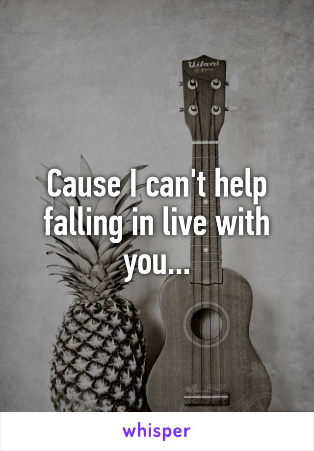 Cause I can't help falling in live with you...