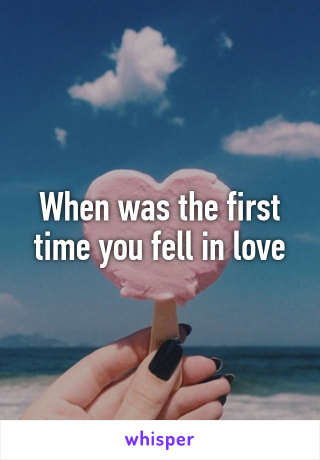 When was the first time you fell in love