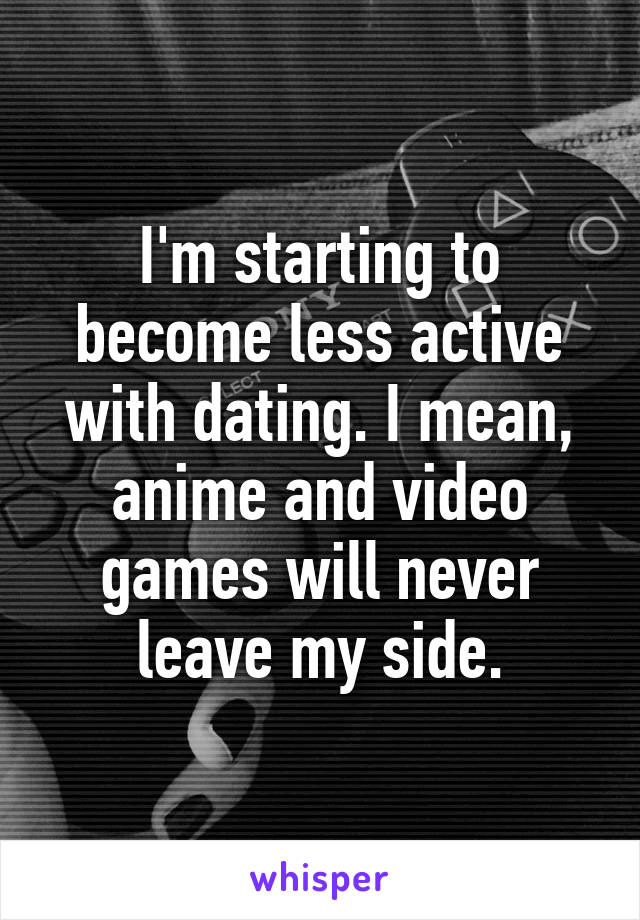 I'm starting to become less active with dating. I mean, anime and video games will never leave my side.