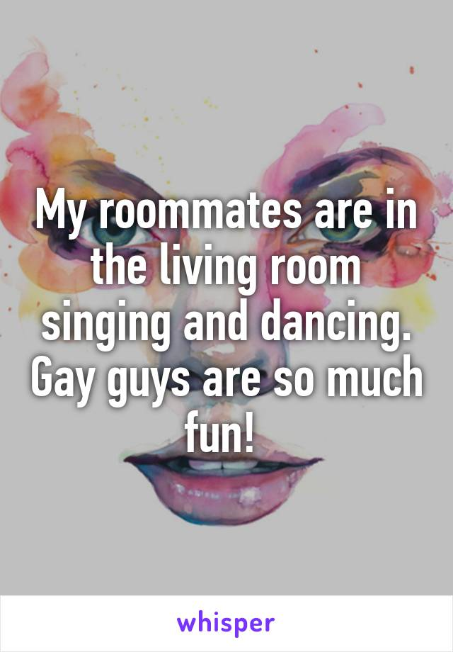 My roommates are in the living room singing and dancing. Gay guys are so much fun!