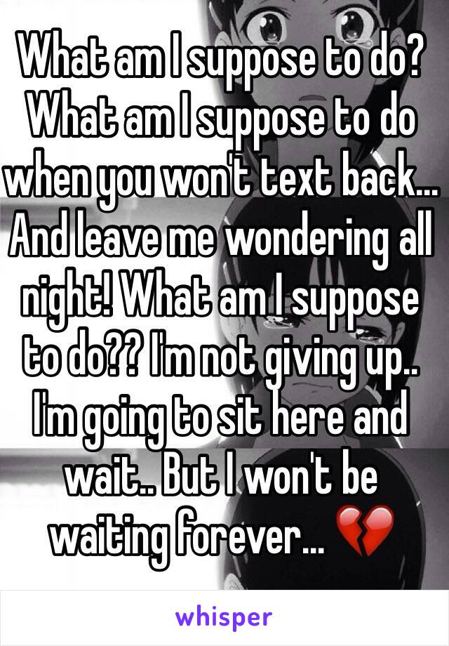 What am I suppose to do? What am I suppose to do when you won't text back... And leave me wondering all night! What am I suppose to do?? I'm not giving up.. I'm going to sit here and wait.. But I won't be waiting forever... 💔
