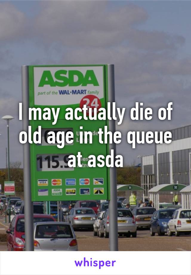 I may actually die of old age in the queue at asda