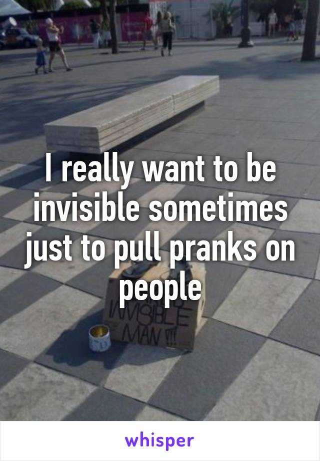 I really want to be invisible sometimes just to pull pranks on people